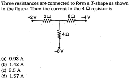Three resistances are connected to form a T-shape as showin in the figure. Then the current in the 4 Ω resistor is 4Ω -8V (a) 0.93 A (b) 1.42 A (c) 2.5 A (d) 1.57 A