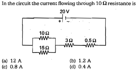 In the circuit the current flowing through 10 Ω resistance is 20V 10Ω 15Ω (a) 12 A (c) 0.8 A (b) 1.2 A (d) 0.4 A