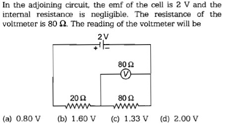 In the adjoining circuit, the emf of the cell is 2 V and th<e internal resistance is negligible. The resistance of the voltmeter is 80 Ω. The reading of the voltmeter will be 2 V 80 Ω 2002 80 Ω (a) 0.80 V(b) 1.60 Vc) 1.33V (d) 2.00 V