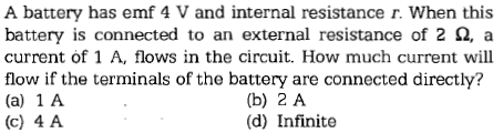 A battery has emf 4 V and internal resistance r. When this battery is connected to an external resistance of 2 Ω, a current of 1 A, flows in the circuit. How much current will flow if the terminals of the battery are connected directly? (a) 1 A (c) 4 A (b) 2 A (d) Infinite