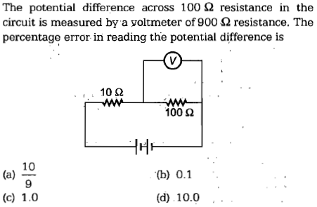 The potential difference across 100Ω resistance in the circuit is measured by a voltmeter of 900 Ω resistance. The percentage error in reading the potential difference is 10 Ω 100 Ω 10 9 (b) 0.1 (d) 10.0..