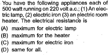 You have the following appliances each of 500 watt running on 220 volt a.c.; (1) An elec tric lamp, (2) electric iron (3) an electric room heater. The electrical resistance is (A) maximum for electric lamp (B) maximum for the heater (C) maximum for electric iron (D) same for all.