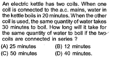 An electric kettle has two coils. When one coil is connected to the.a.c. mains, water in the kettle boils in 20 minutes. When the other coil is used, the same quantity of water takes 30 minutes to boil. How long will it take for the same quantity of water to boil if the two coils are connected in series? (A) 25 minutes (C) 50 minutes (B) 12 minutes (D) 40 minutes.