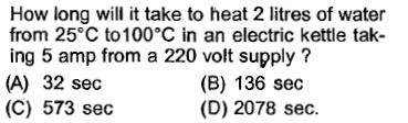 How long will it take to heat 2 litres of water from 25°C to 100°C in an electric kettle tak- ing 5 amp from a 220 volt supply? (A) 32 sec (C) 573 sec (B) 136 sec (D) 2078 sec.