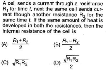 A cell sends a current through a resistance R, for time t, next the same cell sends cur rent though another resistance R2 for the same time t. If the same amount of heat is developed in both the resistances, then the internal resistance of the cell is R1 + R2 2 (B) 2 (C) RR2D R R2 2