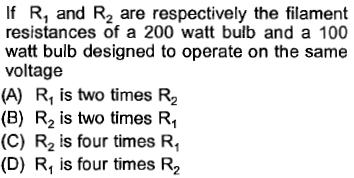 If R, and R2 are respectively the filament resistances of a 200 watt bulb and a 100 watt bulb designed to operate on the same voltage (A) R is two times R2 (B) R2 is two times R, (C) R2 is four times R (D) Ri is four times R2