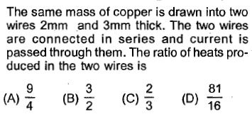 The same mass of copper is drawn into two wires 2mm and 3mm thick. The two wires are connected in series and current is passed through them. The ratio of heats pro- duced in the two wires is (A)을 (C)를 (D) 쁨 81 16 (B)