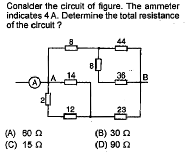 Consider the circuit of figure. The ammeter indicates 4 A. Determine the total resistance of the circuit? 8 14 36 B (A) 60 Ω (C) 15 Ω (B) 30 Ω (D) 90 Ω