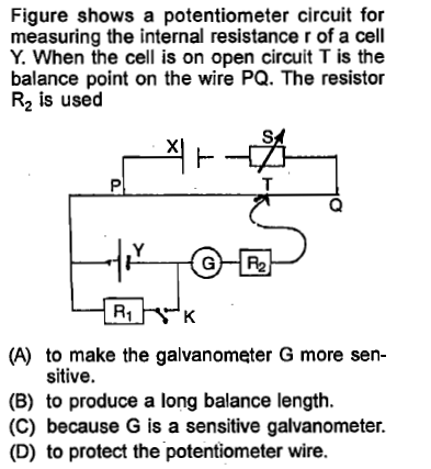 Figure shows a potentiometer circuit for measuring the internal resistance r of a cell Y. When the cell is on open circuit T is the balance point on the wire PQ. The resistor R2 is used (A) to make the galvanometer G more sen- sitive. (B) to produce a long balance length. (C) because G is a sensitive galvanometer. (D) to protect the potentiometer wire.