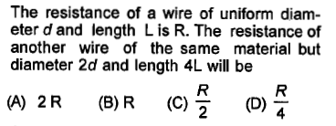 The resistance of a wire of uniform diam- eter d and length Lis R. The resistance of another wire of the same material but diameter 2d and length 4L will be (A) 2R (B) R (C) (D)