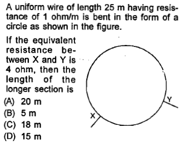 A uniform wire of length 25 m having resis- tance of 1 ohm/m is bent in the form of a circle as shown in the figure. If the equivalent resistance be- tween X and Y is 4 ohm, then the length of the longer section is (A) 20 m (B) 5 m (C) 18 m (D) 15 m