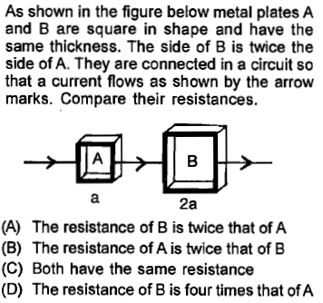 As shown in the figure below metal plates A and B are square in shape and have the same thickness. The side of B is twice the side of A. They are connected in a circuit so that a current flows as shown by the arrow marks. Compare their resistances. 2a (A) The resistance of B is twice that of A (B) The resistance of A is twice that of B (C) Both have the same resistance (D) The resistance of B is four times that of A