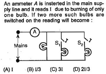 An ammeter A is insterted in the main sup- ply line and it reads I due to burning of only one bulb. lf two more such bulbs are switched on the reading will become S2 Mains (A)I B) 3 (C) 3I (D) 21/3