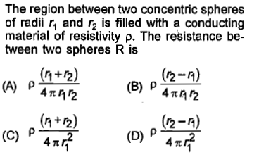 The region between two concentric spheres of radii r and r2 is filled with a conducting material of resistivity ρ. The resistance be- tween two spheres R is (n+2) (2-A) (B) p 4 /2 (2-n) 4π (n +2)