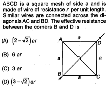 ABCD is a square mesh of side a and is made of wire of resistance r per unit length Similar wires are connected across the di agonals AC and BD. The effective resistance between the corners B and D is (A) (2-V2)ar (B) 6 ar (C) 3 ar (D) (3-4)ar