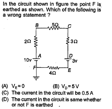 In the circuit shown in figure the point F is earthed as shown. Which of the following is a wrong statement ? 5 2Ω 3Ω 10v 3v 4Ω (C) The current in the circuit will be 0.5 A (D) The current in the circuit is same whether or not F is earthed .