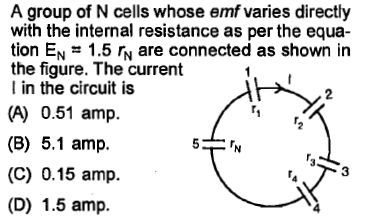 A group of N cells whose emf varies directly with the internal resistance as per the equa tion EN 1.5 r are connected as shown in the figure. The current I in the circuit is 2 (A) 0.51 amp (B) 5.1 amp (C) 0.15 amp. (D) 1.5 amp. 3