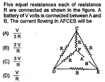 Five equal resistances each of resistance R are connected as shown in the figure. A battery of V volts is connected between A and B. The current flowing in AFCEB will be 2 R (B) 2V 3 V (C)R R A