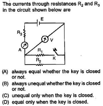 The currents through resistances R2 and R3 in the circuit shown below are R3 R1 R2 always equal whether the key is closed or not. always unequal whether the key is closed or not. (B) (C) unequal only when the key is closed. (D) equal only when the key is closed.