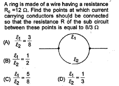 A ring is made of a wire having a resistance Ro =12 Ω. Find the points at which current carrying conductors should be connected so that the resistance R of the sub circuit between these points is equal to 8/3 Ω L1 21 3 2 8 21.1 (B) 12 = 2 1.5 왜! 2-3 21 (C) 22-8 (D)