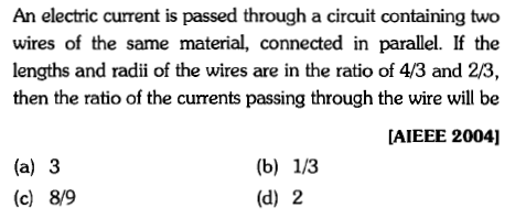 An electric current is passed through a circuit containing two wires of the same material, connected in parallel. If the lengths and radii of the wires are in the ratio of 4/3 and 2/3, then the ratio of the currents passing through the wire will be [AIEEE 2004] (a) 3 (c) 8/9 (d) 2