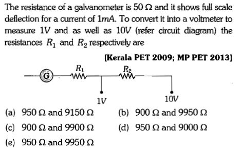 The resistance of a galvanometer is 50 Ω and it shows full scale deflection for a current of 1mA. To convert it into a voltmeter to measure 1V and as well as 10V (refer circuit diagram) the resistances R1 and R2 respectively are [Kerala PET 2009; MP PET 2013] R2 10V 900 Ω and 9950 Ω 950 Ω and 9000 Ω 1V (a) (c) (e) 950 Ω and 9150 Ω 900 Ω and 9900 Ω 950 Ω and 9950 Ω (b) (d)