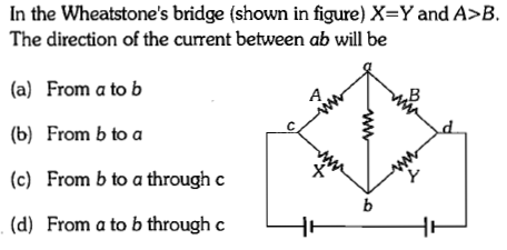 In the Wheatstone's bridge (shown in figure) X=Y and A-8. The direction of the current between ab will be (a) From ato b (b) From b to a (c) From b to a through c (d) From a to b through c