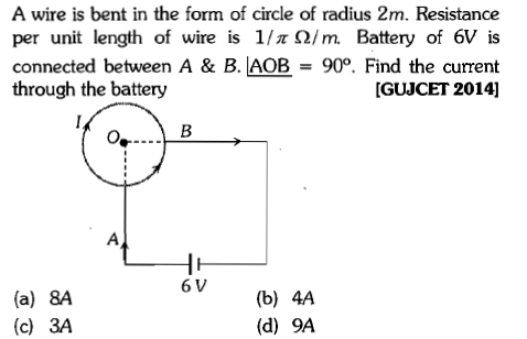 A wire is bent in the form of circle of radius 2m. Resistance per unit length of wire is 17x0/m Battery of 6V is connected between A & B. AOB 90. Find the current through the battery [GUJCET 2014] 6 V (a) 8A (c) 3A (b) 4A (d) 9A