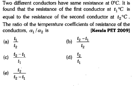 Two different conductors have same resistance at 0°C. It is found that the resistance of the first conductor at t1oC is equal to the resistance of the second conductor at t2C The ratio of the temperature coefficients of resistance of the conductors, α1/a2 is [Kerala PET 2009] l 12 (b) 2-1 (a) (c) (e) 12 (d) 2 2 2-1