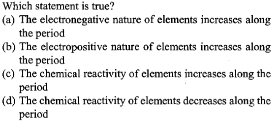Which statement is true? (a) The electronegative nature of elements increases along (b) The electropositive nature of elements increases along (c) The chemical reactivity of elements increases along the (d) The chemical reactivity of elements decreases along the the period the period period period