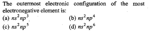 The outermost electronic configuration of the most electronegative element is: (a) ns'np3 (c) ns'nps (b) ns2np4 (d) « ns np