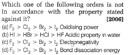Which one of the following orders is not in accordance with the property stated against it? (a) F2 > Cl2 >Br2>2 Oxidising power (b) HI > HBr > HCI > HF Acidic property in water (c) F2 > Cl2 > Br2 > 2 Electronegativity (d) F2 > Cl2 > Br2 > l2 Bond dissociation energy [2006]