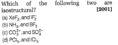 following Which of the isostructural? (a) XeF2,and IF2 (b) NH3,and BF3 (c) CO -, and SO (d) PCl5,and IC two are 12001]