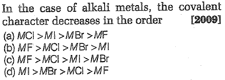 In the case of alkali metals, the covalent character decreases in the order [2009] (a) MCI MI MBr MF (b) MF>MCI >MBr >MI (c) MF >MCI>MI>MBr