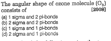 The angular shape of ozone molecule (03) consists of (a) 1 sigma and 2 pi-bonds (b) 2 sigma and 2 pi-bonds (c) 1 sigma and 1 pi-bonds (d) 2 sigma and 1 pi-bonds [2008]