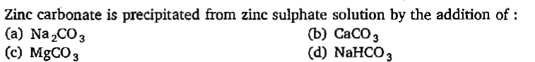 Zinc carbonate is precipitated from zinc sulphate solution by the addition of: (a) Na 2CO3 (c) MgCO3 (b) CaCO3 (d) NaHCO3