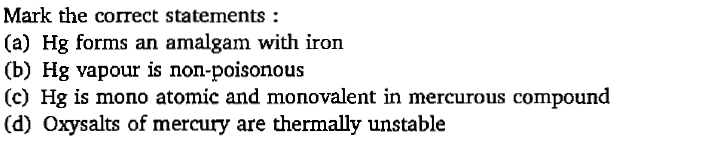 Mark the correct statements: (a) Hg forms an amalgam with iron (b) Hg vapour is non-poisonous (c) Hg is mono atomic and monovalent in mercurous compound (d) Oxysalts of mercury are thermally unstable