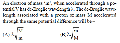 An electron of mass 'm', when accelerated through a po- tential y has de-Broglie wavelength λ. The de-Broglie wave- length associated with a proton of mass M accelerated through the same potential difference will be (A) λ (B)λ