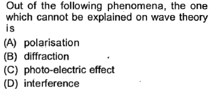 Out of the following phenomena, the one which cannot be explained on wave theory is (A) polarisation (B) diffraction (C) photo-electric effect (D) interference