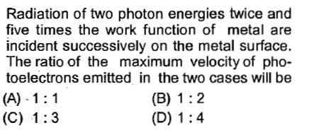 Radiation of two photon energies twice and five times the work function of metal are incident successively on the metal surface. The ratio of the maximum velocity of pho- toelectrons emitted in the two cases will be