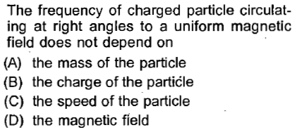 The frequency of charged particle circulat ing at right angles to a uniform magnetic field does not depend on (A) the mass of the particle (B) the charge of the particle (C) the speed of the particle (D) the magnetic field