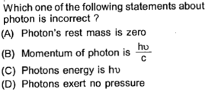 Which one of the following statements about photon is incorrect ? (A) Photon's rest mass is zero hu (B) Momentum of photon is (C) Photons energy is hu (D) Photons exert no pressure