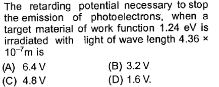 The retarding potential necessary to stop the emission of photoelectrons, when a target material of work function 1.24 eV is irradiated with light of wave length 4.36 x 10-m is (A) 6.4 V (C) 4.8V (B) 3.2 V