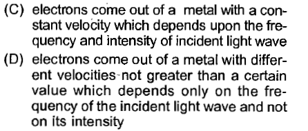 (C) electrons come out of a metal with a con- stant velocity which depends upon the fre- quency and intensity of incident light wave (D) electrons come out of a metal with differ- ent velocities-not greater than a certain value which depends only on the fre- quency of the incident light wave and not on its intensity