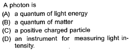 A photon is (A) a quantum of light energy (B) a quantum of matter (C) a positive charged particle (D) an instrument for measuring light in- tensity.