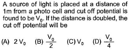 A source of light is placed at a distance of 1m from a photo cell and cut off potential is found to be Vo. If the distance is doubled, the cut off potential will be (A) 2Vo (B)C)o (D)