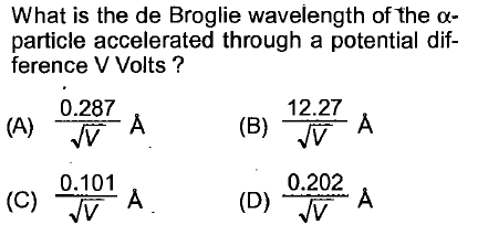 What is the de Broglie wavelength of the α- particle accelerated through a potentialdif- ference V Volts? 0.287 12.27 (B) V 0.202 0.101 NV