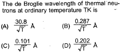The de Broglie wavelength of thermal neu- trons at ordinary temperature TK is 30.8 0.287 (B)-ㄒㄧ 0.101 (C) A 0.202 cl (D)