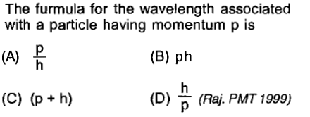 The furmula for the wavelength associated with a particle having momentum p is (A) 믐 (B) ph (D) (Raj. PMT 1999)