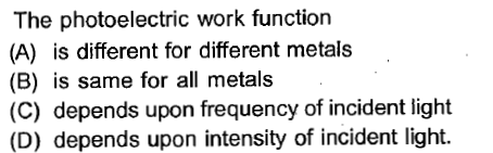The photoelectric work function (A) is different for different metals (B) is same for all metals (C) depends upon frequency of incident light (D) depends upon intensity of incident light.